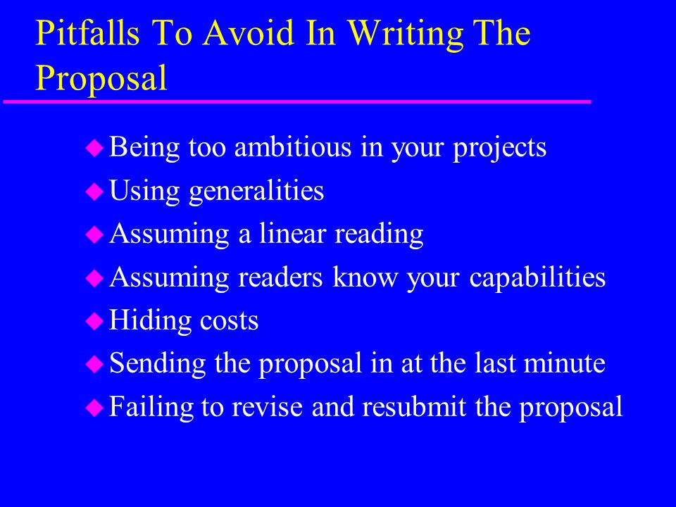 Pitfalls To Avoid In Writing The Proposal u Being too ambitious in your projects u Using generalities u Assuming a linear reading u Assuming readers know your capabilities u Hiding costs u Sending the proposal in at the last minute u Failing to revise and resubmit the proposal