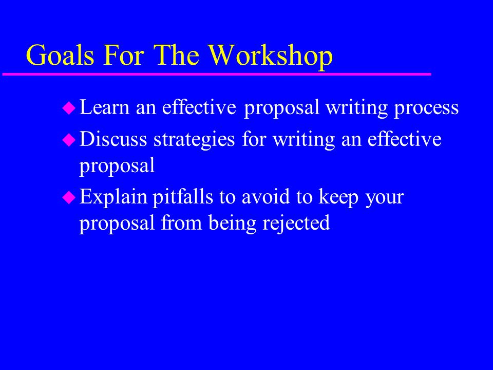 Goals For The Workshop u Learn an effective proposal writing process u Discuss strategies for writing an effective proposal u Explain pitfalls to avoid to keep your proposal from being rejected