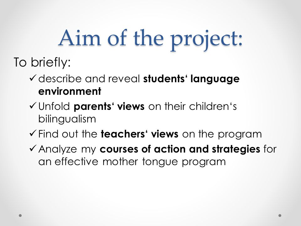 Aim of the project: To briefly: describe and reveal students' language environment Unfold parents' views on their children's bilingualism Find out the teachers' views on the program Analyze my courses of action and strategies for an effective mother tongue program
