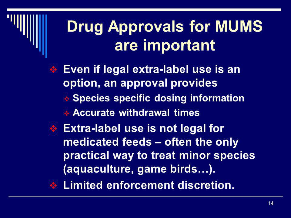 14  Even if legal extra-label use is an option, an approval provides  Species specific dosing information  Accurate withdrawal times  Extra-label use is not legal for medicated feeds – often the only practical way to treat minor species (aquaculture, game birds…).