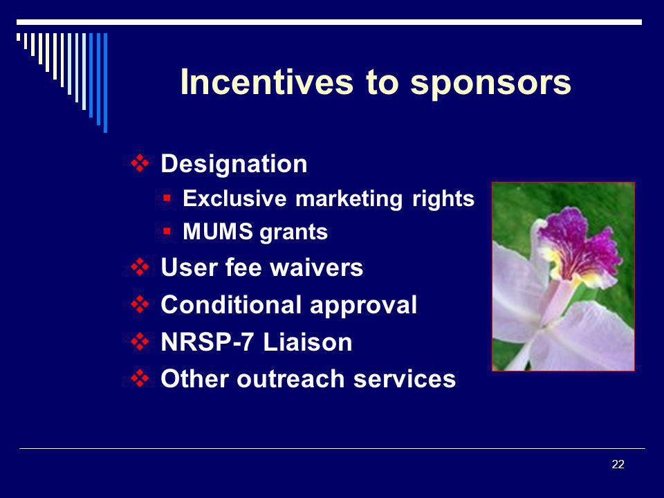 22  Designation  Exclusive marketing rights  MUMS grants  User fee waivers  Conditional approval  NRSP-7 Liaison  Other outreach services Incentives to sponsors