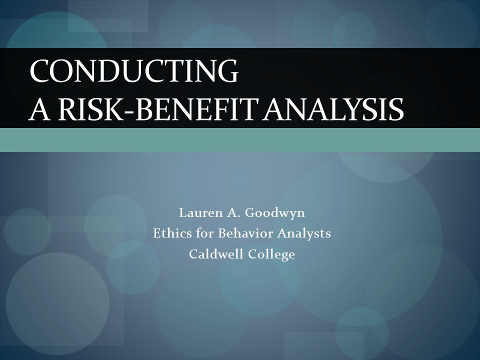 Lauren A. Goodwyn Ethics for Behavior Analysts Caldwell College CONDUCTING A RISK-BENEFIT ANALYSIS
