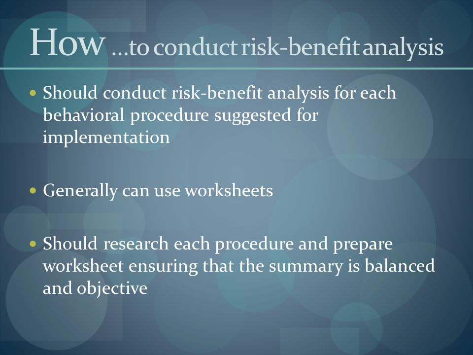 How …to conduct risk-benefit analysis Should conduct risk-benefit analysis for each behavioral procedure suggested for implementation Generally can use worksheets Should research each procedure and prepare worksheet ensuring that the summary is balanced and objective