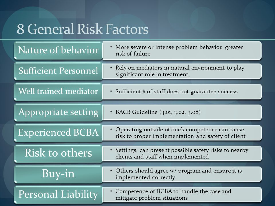 8 General Risk Factors More severe or intense problem behavior, greater risk of failure Nature of behavior Rely on mediators in natural environment to play significant role in treatment Sufficient Personnel Sufficient # of staff does not guarantee success Well trained mediator BACB Guideline (3.01, 3.02, 3.08) Appropriate setting Operating outside of one's competence can cause risk to proper implementation and safety of client Experienced BCBA Settings can present possible safety risks to nearby clients and staff when implemented Risk to others Others should agree w/ program and ensure it is implemented correctly Buy-in Competence of BCBA to handle the case and mitigate problem situations Personal Liability