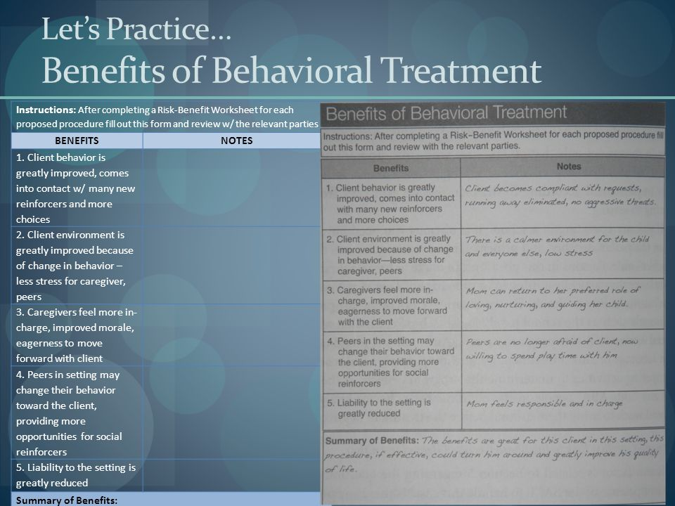 Let's Practice… Benefits of Behavioral Treatment Instructions: After completing a Risk-Benefit Worksheet for each proposed procedure fill out this form and review w/ the relevant parties BENEFITSNOTES 1.
