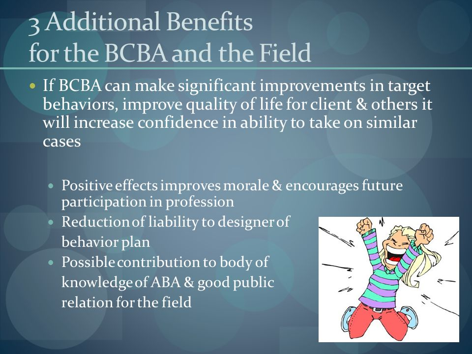 3 Additional Benefits for the BCBA and the Field If BCBA can make significant improvements in target behaviors, improve quality of life for client & others it will increase confidence in ability to take on similar cases Positive effects improves morale & encourages future participation in profession Reduction of liability to designer of behavior plan Possible contribution to body of knowledge of ABA & good public relation for the field