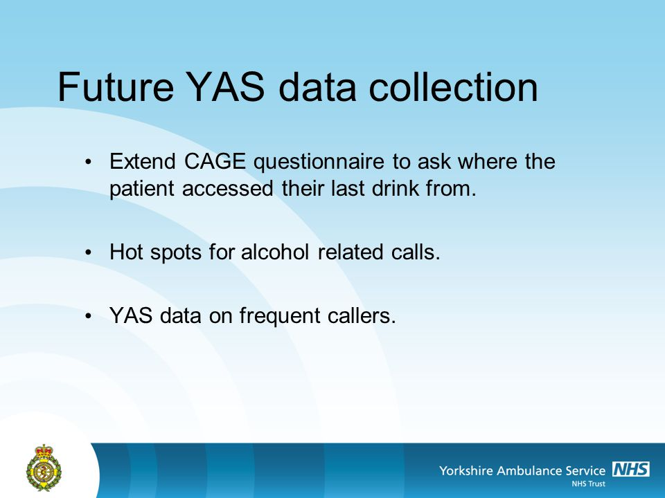 Future YAS data collection Extend CAGE questionnaire to ask where the patient accessed their last drink from. Hot spots for alcohol related calls. YAS