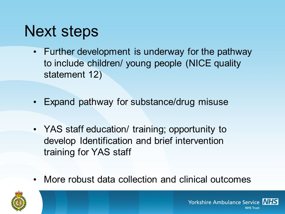 Next steps Further development is underway for the pathway to include children/ young people (NICE quality statement 12) Expand pathway for substance/