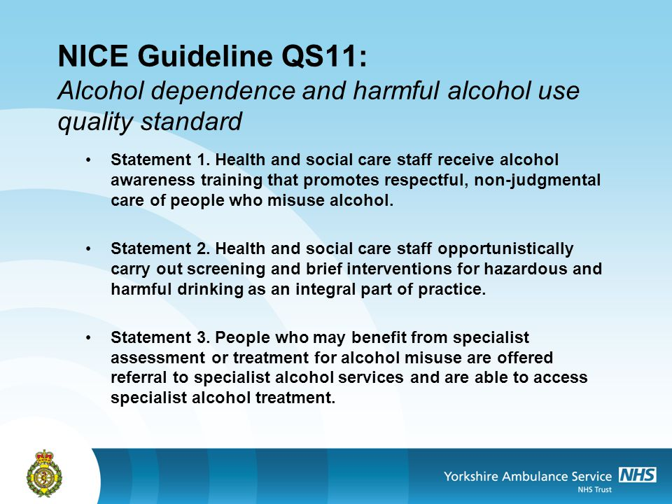 NICE Guideline QS11: Alcohol dependence and harmful alcohol use quality standard Statement 1. Health and social care staff receive alcohol awareness t