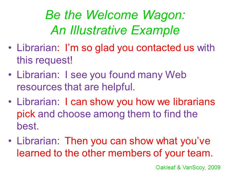 Oakleaf & VanScoy, 2009 Be the Welcome Wagon: An Illustrative Example Librarian: I'm so glad you contacted us with this request.
