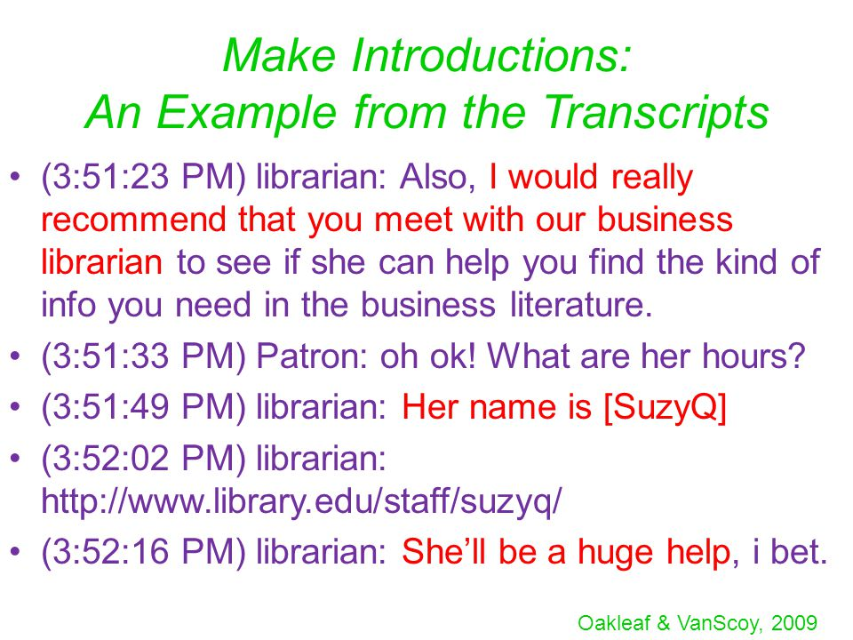Oakleaf & VanScoy, 2009 Make Introductions: An Example from the Transcripts (3:51:23 PM) librarian: Also, I would really recommend that you meet with our business librarian to see if she can help you find the kind of info you need in the business literature.