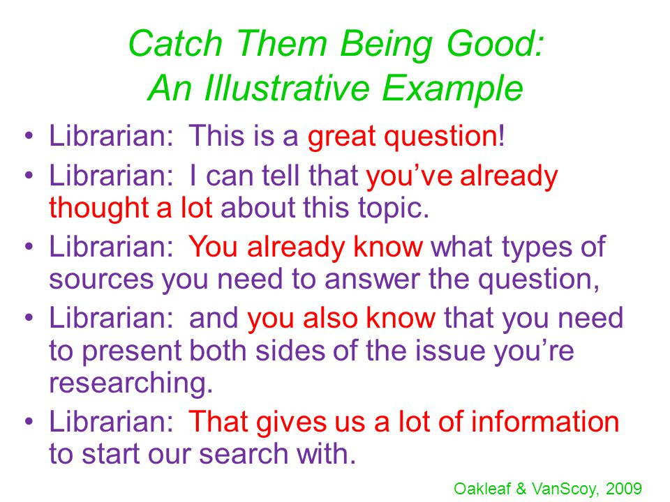 Oakleaf & VanScoy, 2009 Catch Them Being Good: An Illustrative Example Librarian: This is a great question.