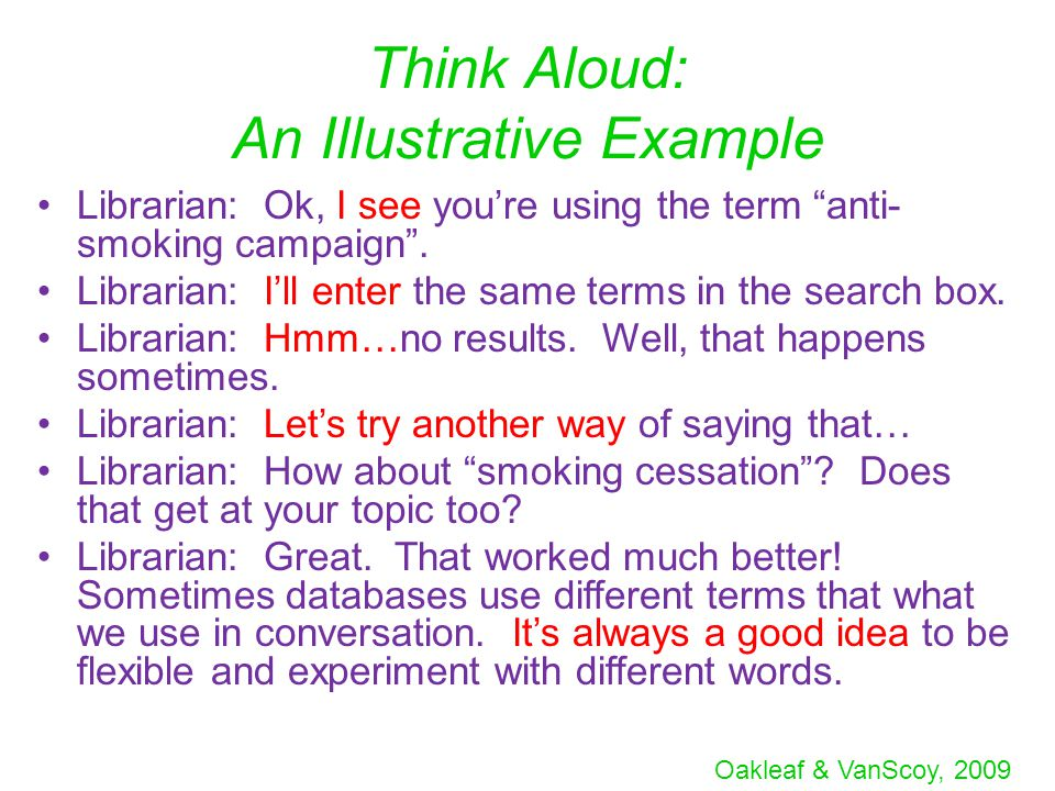 """Oakleaf & VanScoy, 2009 Think Aloud: An Illustrative Example Librarian: Ok, I see you're using the term """"anti- smoking campaign"""". Librarian: I'll ente"""