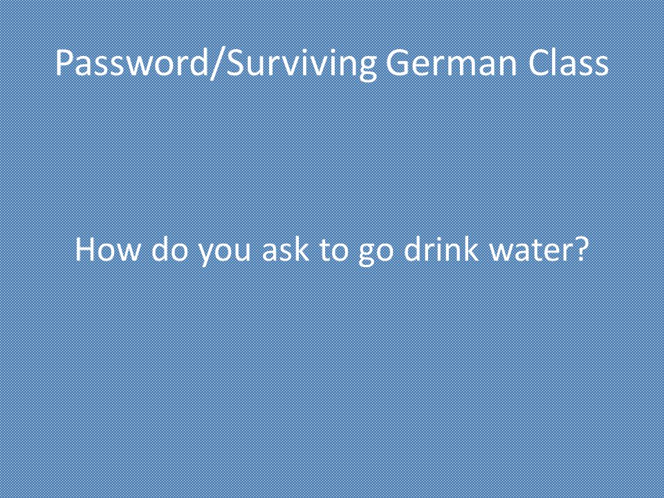 Password/Surviving German Class How do you ask to go drink water