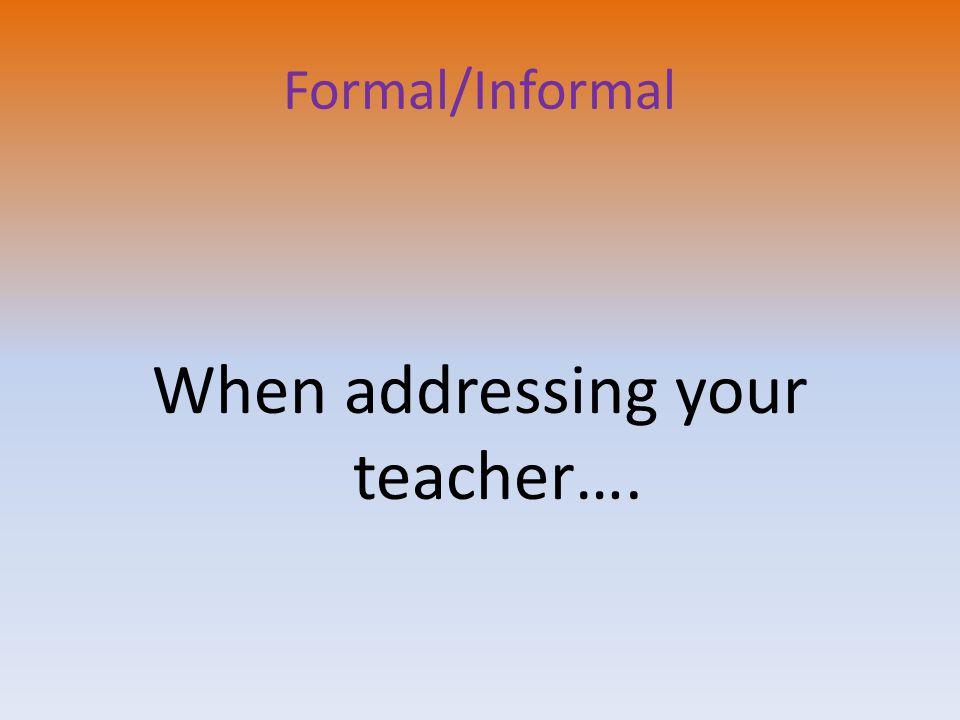 Formal/Informal When addressing your teacher….