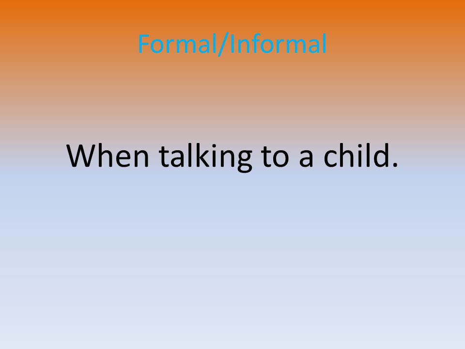 Formal/Informal When talking to a child.