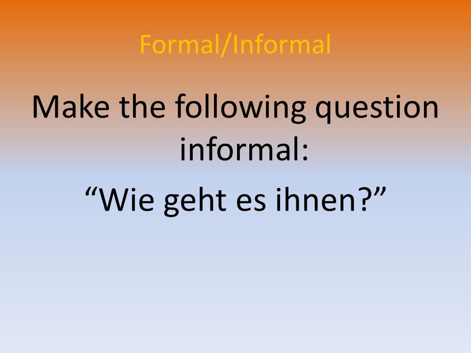Formal/Informal Make the following question informal: Wie geht es ihnen
