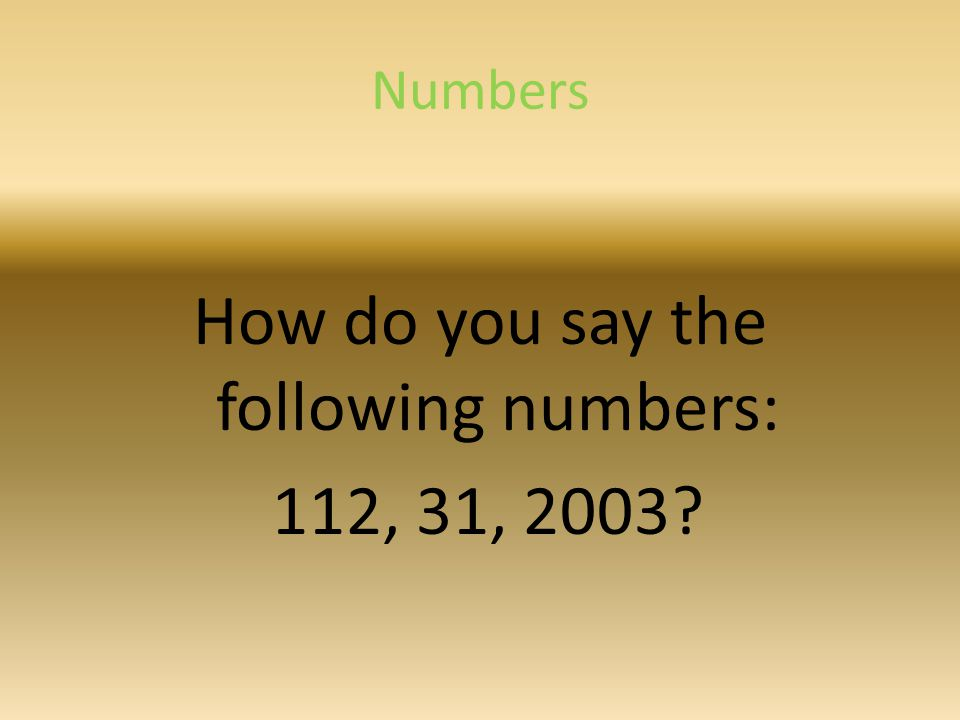 Numbers How do you say the following numbers: 112, 31, 2003