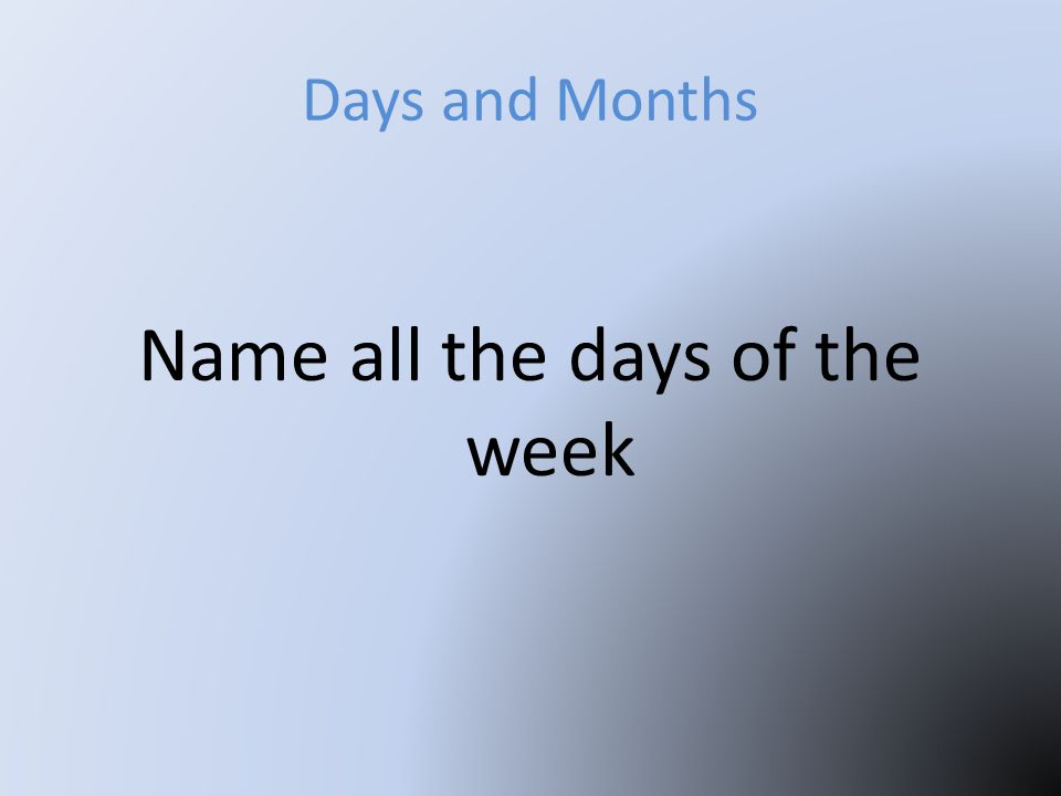 Days and Months Name all the days of the week