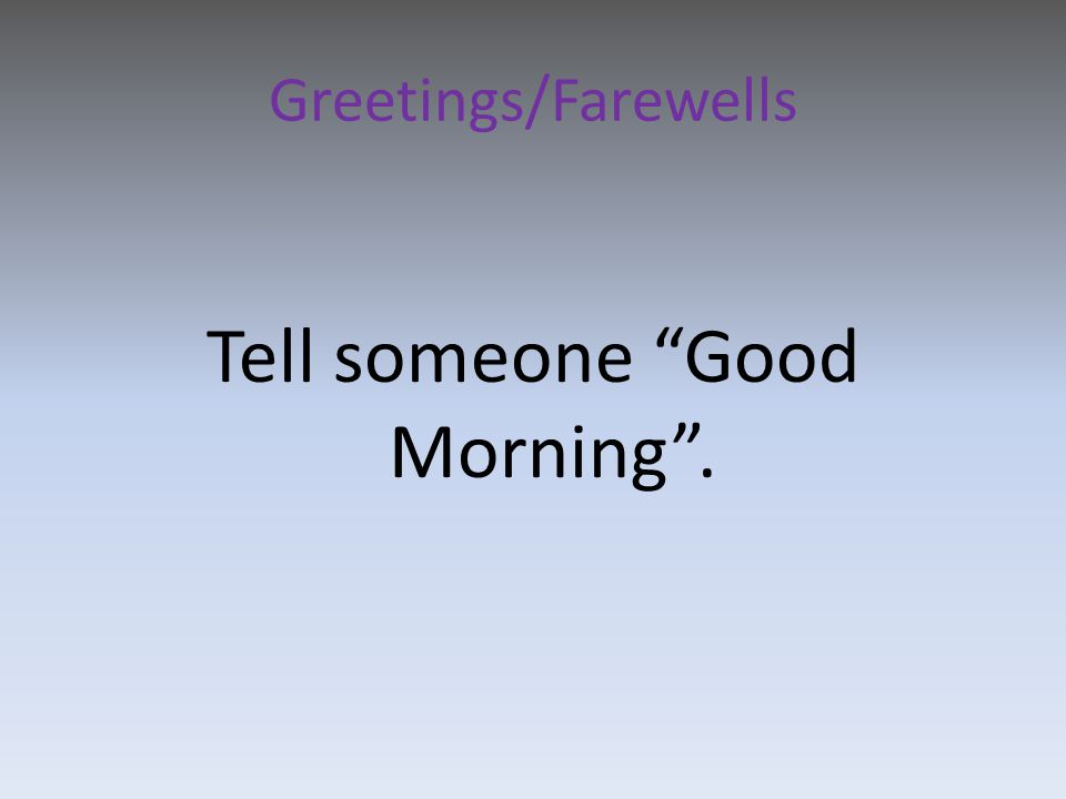 Greetings/Farewells Tell someone Good Morning .