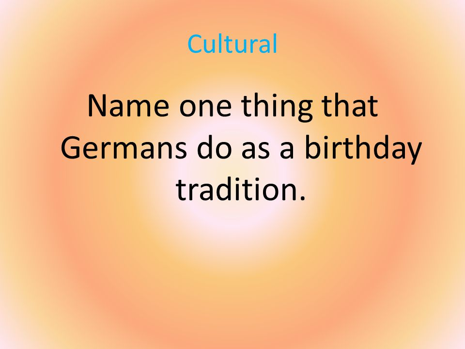Cultural Name one thing that Germans do as a birthday tradition.