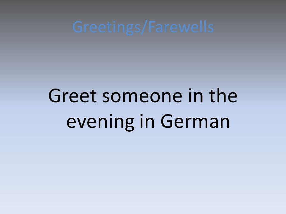 Greetings/Farewells Greet someone in the evening in German