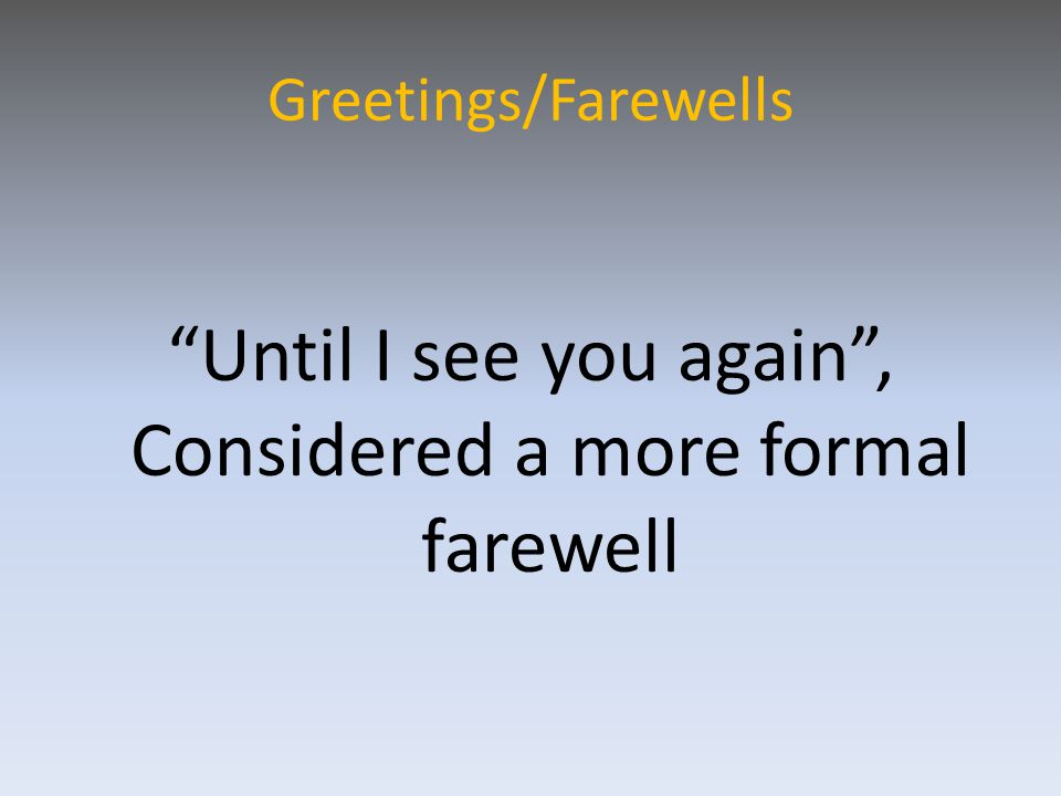 Greetings/Farewells Until I see you again , Considered a more formal farewell
