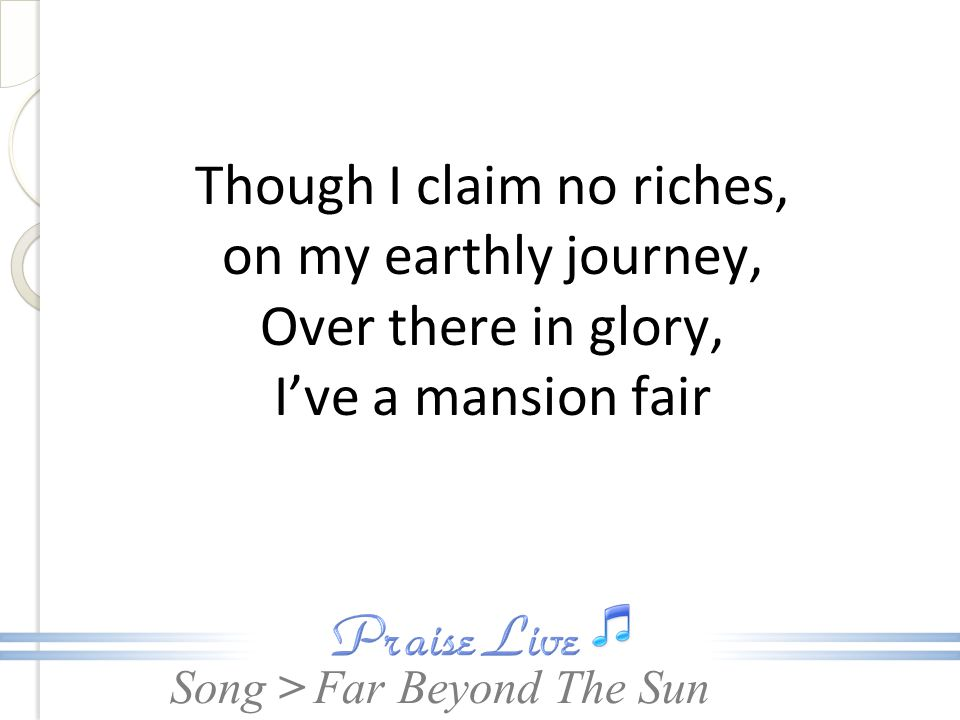 Song > Though I claim no riches, on my earthly journey, Over there in glory, I've a mansion fair Far Beyond The Sun