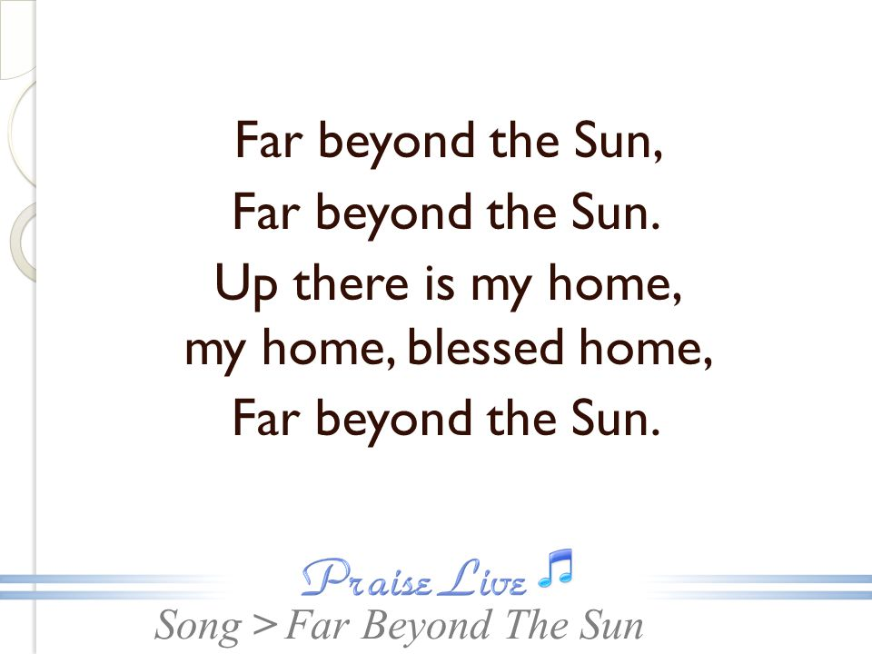 Song > Far beyond the Sun, Far beyond the Sun. Up there is my home, my home, blessed home, Far beyond the Sun. Far Beyond The Sun