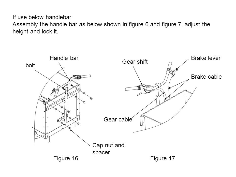 If use below handlebar Assembly the handle bar as below shown in figure 6 and figure 7, adjust the height and lock it. Figure 16Figure 17 Brake lever