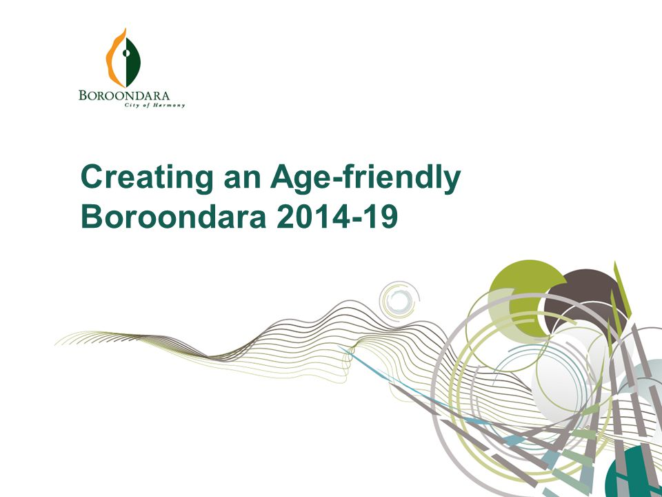 Everyone wants to live a long life and a good life, but no one wants to be made to feel old. Creating an Age-friendly Boroondara 2014-19