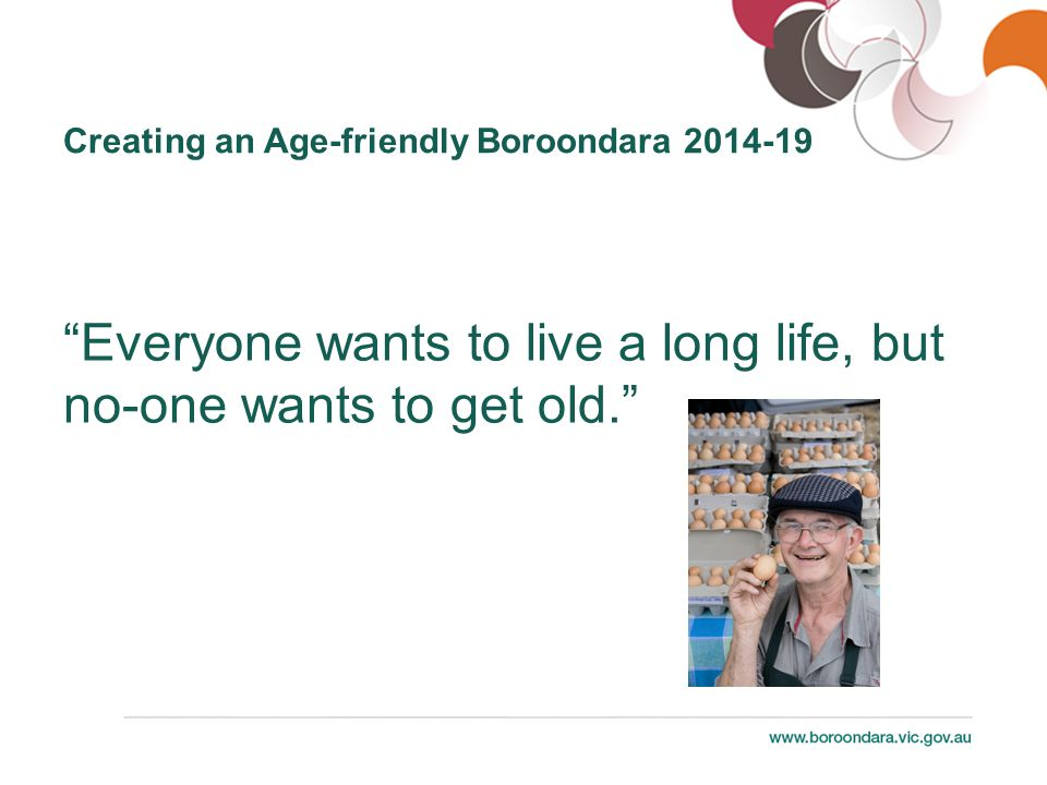 Everyone wants to live a long life, but no-one wants to get old. Creating an Age-friendly Boroondara 2014-19