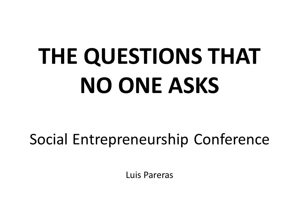 THE QUESTIONS THAT NO ONE ASKS Social Entrepreneurship Conference Luis Pareras