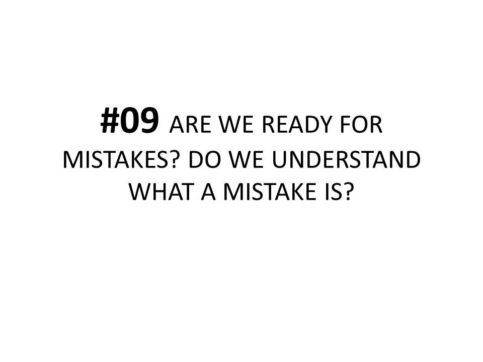 #09 ARE WE READY FOR MISTAKES? DO WE UNDERSTAND WHAT A MISTAKE IS?