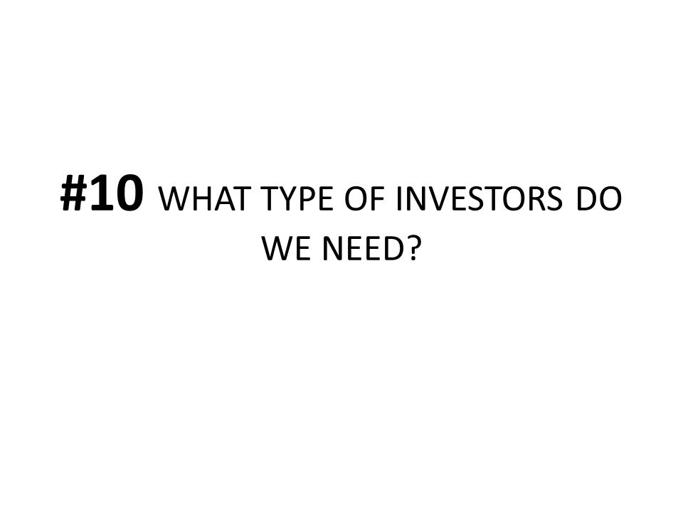 #10 WHAT TYPE OF INVESTORS DO WE NEED?