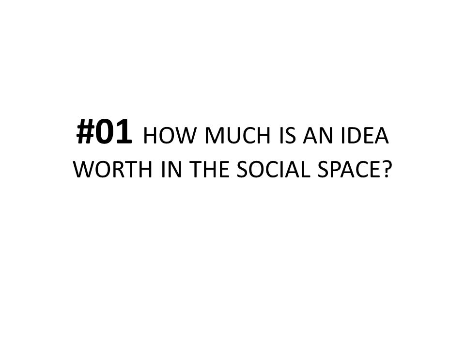 #01 HOW MUCH IS AN IDEA WORTH IN THE SOCIAL SPACE?