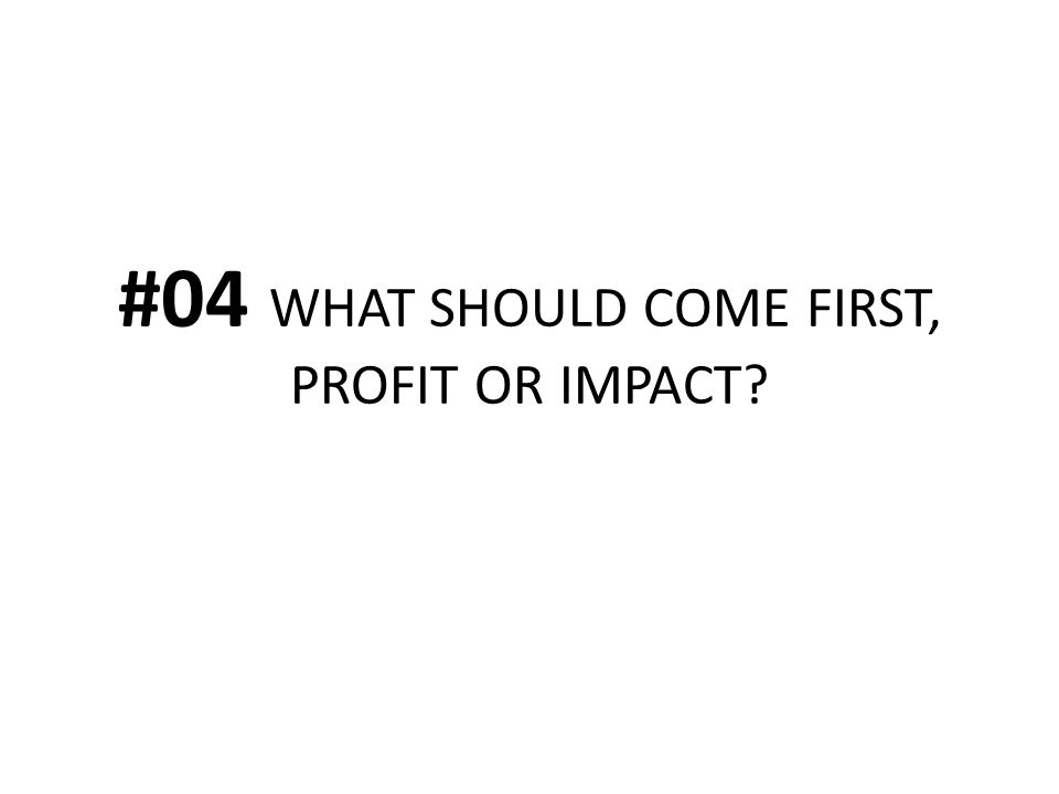 #04 WHAT SHOULD COME FIRST, PROFIT OR IMPACT?