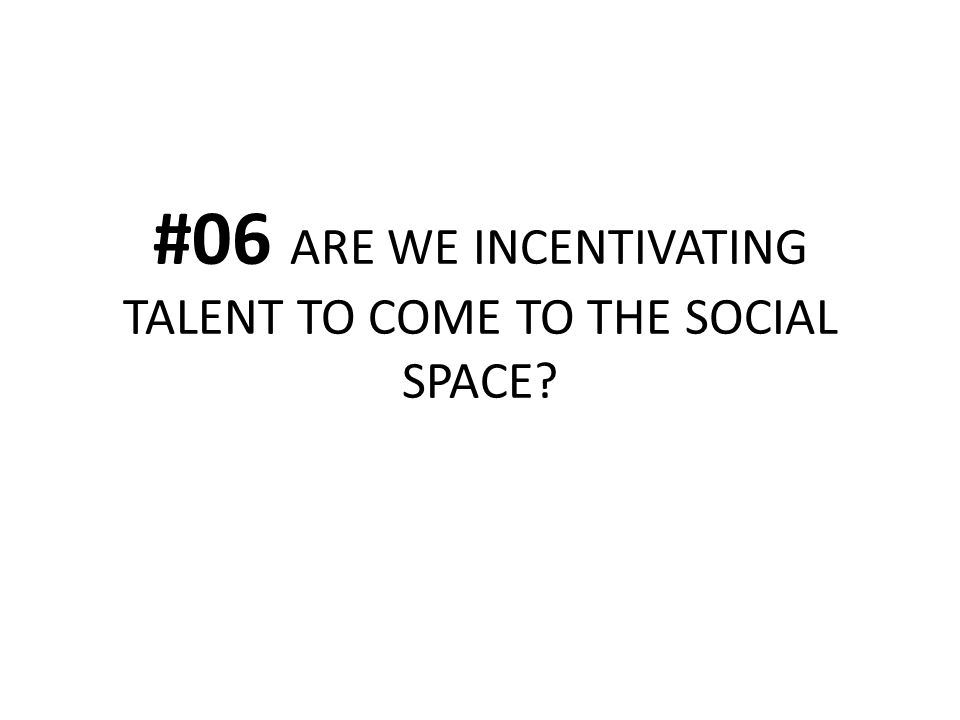 #06 ARE WE INCENTIVATING TALENT TO COME TO THE SOCIAL SPACE?