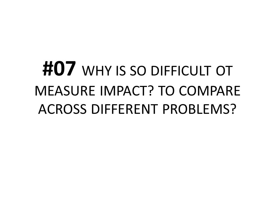 #07 WHY IS SO DIFFICULT OT MEASURE IMPACT? TO COMPARE ACROSS DIFFERENT PROBLEMS?