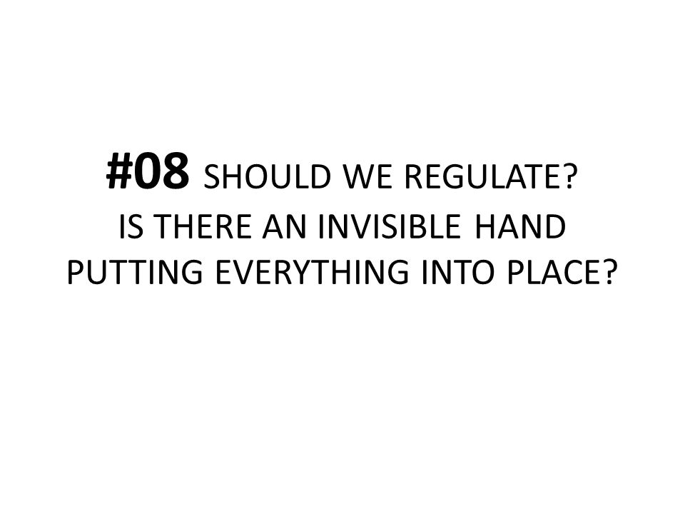#08 SHOULD WE REGULATE? IS THERE AN INVISIBLE HAND PUTTING EVERYTHING INTO PLACE?
