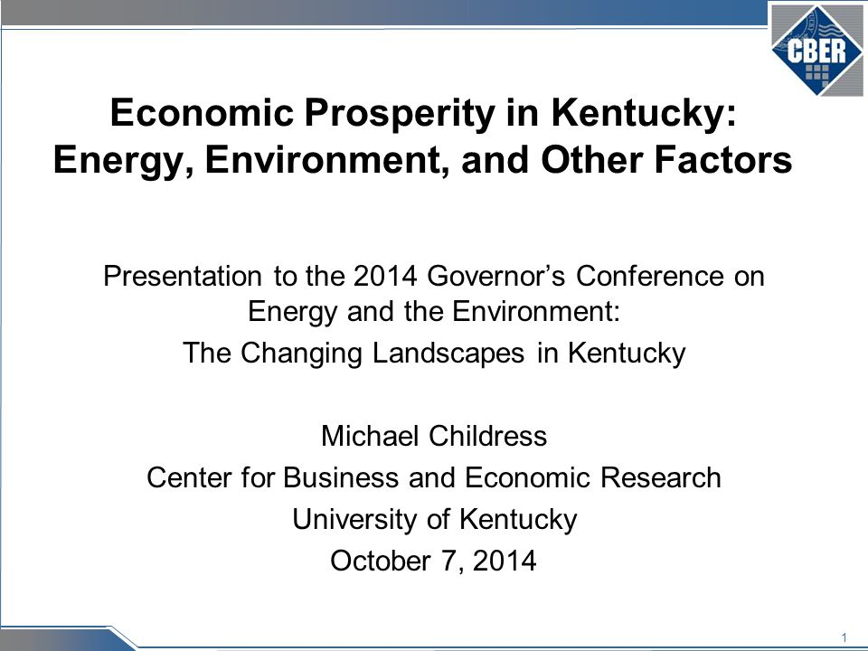 1 Economic Prosperity in Kentucky: Energy, Environment, and Other Factors Presentation to the 2014 Governor's Conference on Energy and the Environment: The Changing Landscapes in Kentucky Michael Childress Center for Business and Economic Research University of Kentucky October 7, 2014