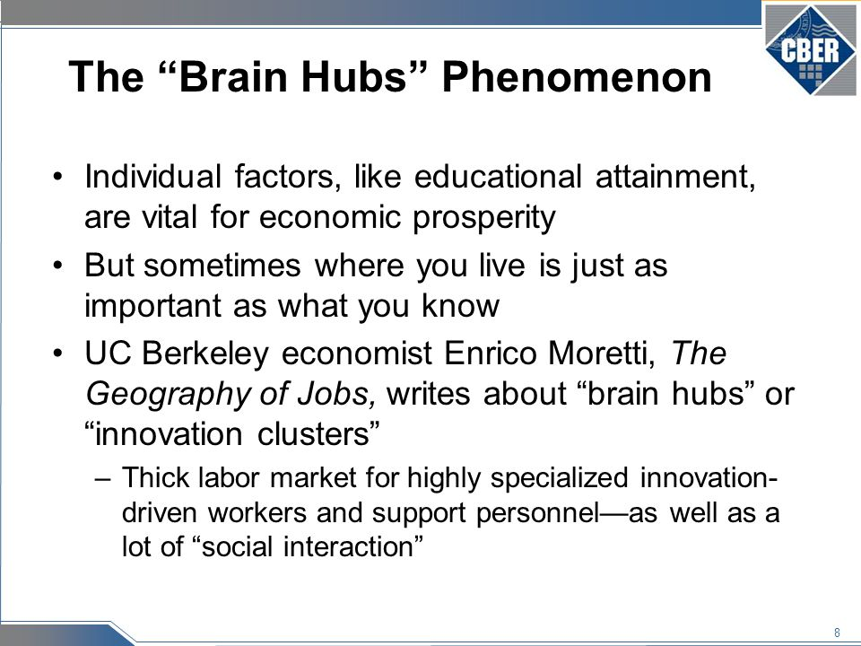 8 The Brain Hubs Phenomenon Individual factors, like educational attainment, are vital for economic prosperity But sometimes where you live is just as important as what you know UC Berkeley economist Enrico Moretti, The Geography of Jobs, writes about brain hubs or innovation clusters –Thick labor market for highly specialized innovation- driven workers and support personnel—as well as a lot of social interaction