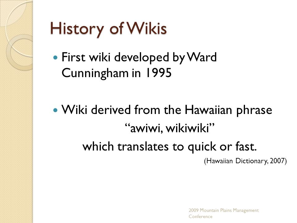 History of Wikis First wiki developed by Ward Cunningham in 1995 Wiki derived from the Hawaiian phrase awiwi, wikiwiki which translates to quick or fast.