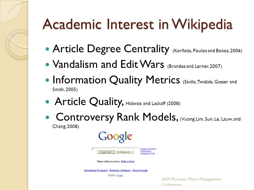 Conclusion Academic interest in Wikipedia is growing There is no consensus on usage More work...correlation and association studies Largest encyclopedia in history 2009 Mountain Plains Management Conference