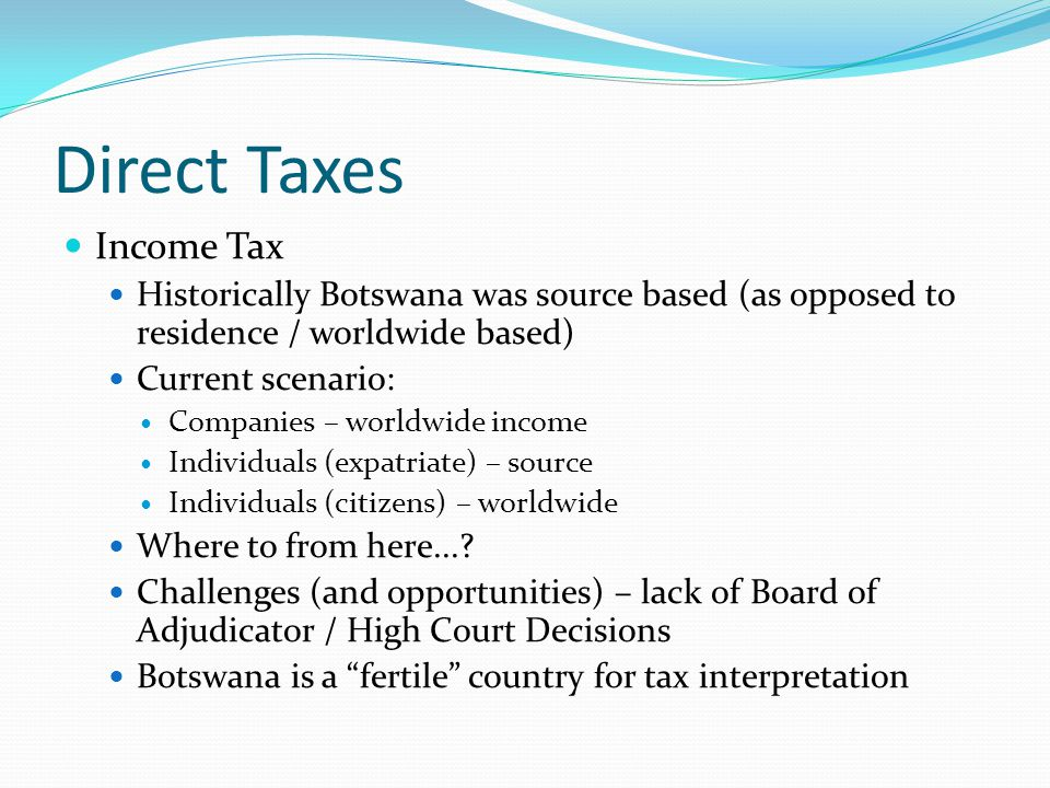 Direct Taxes Income Tax Historically Botswana was source based (as opposed to residence / worldwide based) Current scenario: Companies – worldwide income Individuals (expatriate) – source Individuals (citizens) – worldwide Where to from here....