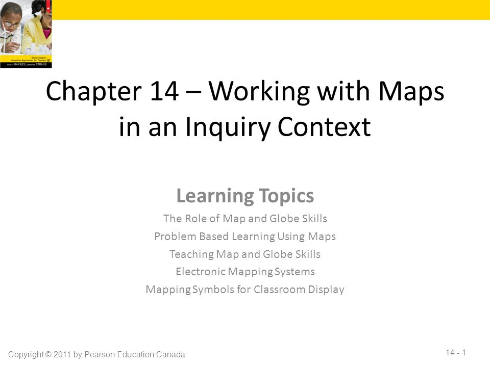 Chapter 14 – Working with Maps in an Inquiry Context Learning Topics The Role of Map and Globe Skills Problem Based Learning Using Maps Teaching Map and Globe Skills Electronic Mapping Systems Mapping Symbols for Classroom Display Copyright © 2011 by Pearson Education Canada 14 - 1