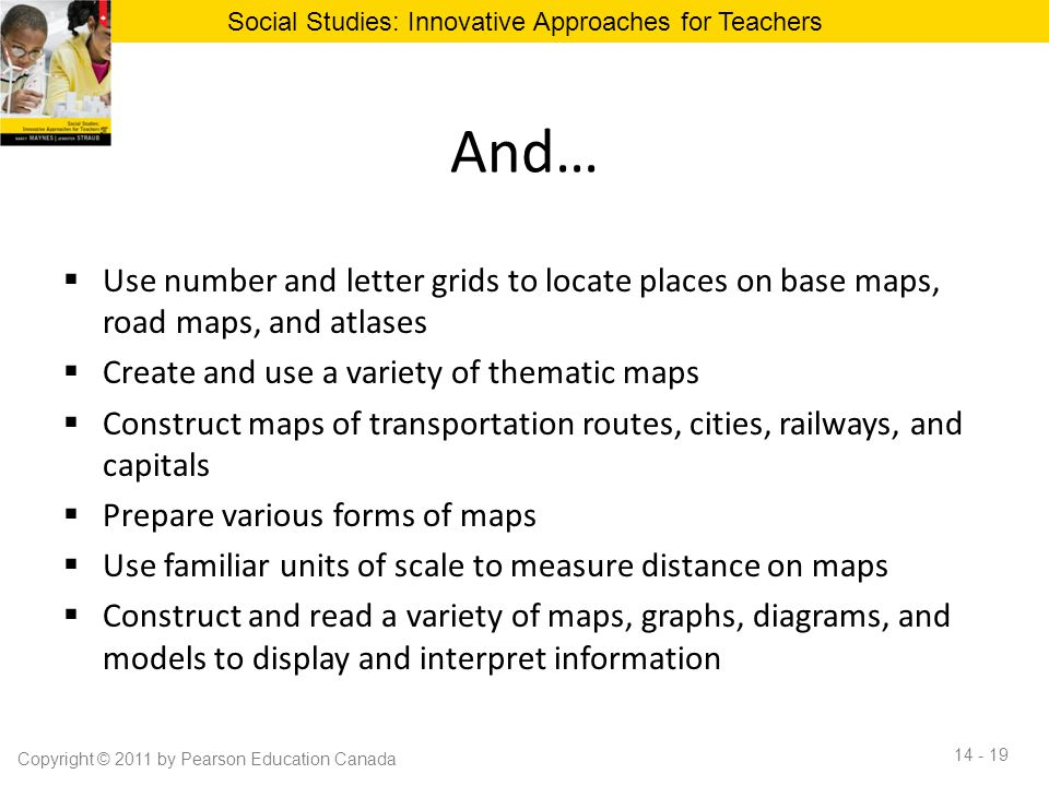 And…  Use number and letter grids to locate places on base maps, road maps, and atlases  Create and use a variety of thematic maps  Construct maps
