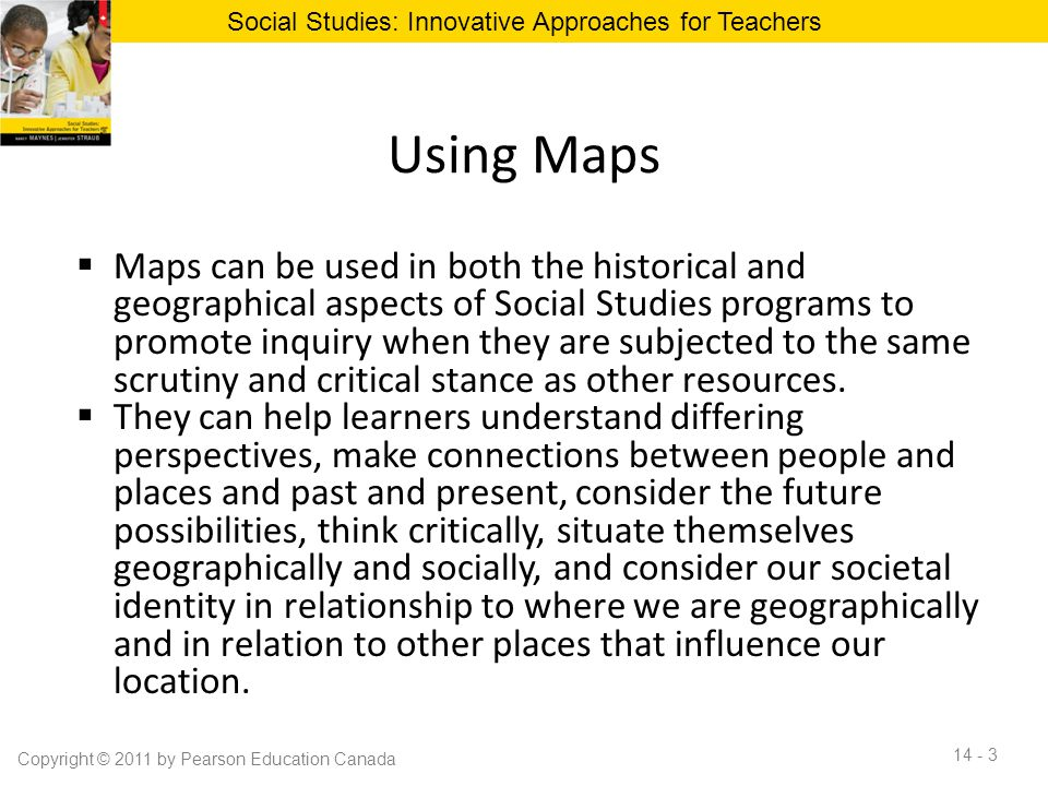 Using Maps  Maps can be used in both the historical and geographical aspects of Social Studies programs to promote inquiry when they are subjected to