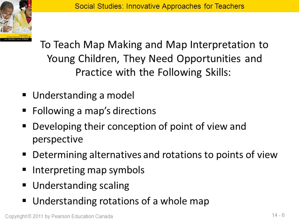 To Teach Map Making and Map Interpretation to Young Children, They Need Opportunities and Practice with the Following Skills:  Understanding a model  Following a map's directions  Developing their conception of point of view and perspective  Determining alternatives and rotations to points of view  Interpreting map symbols  Understanding scaling  Understanding rotations of a whole map Social Studies: Innovative Approaches for Teachers Copyright © 2011 by Pearson Education Canada 14 - 6