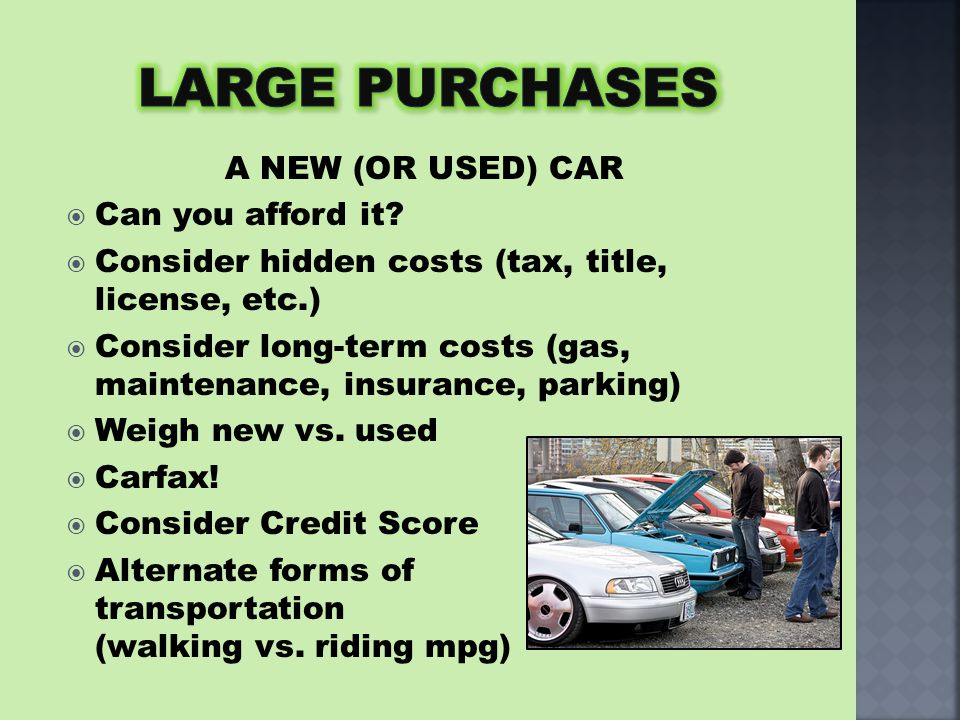 A NEW (OR USED) CAR  Can you afford it?  Consider hidden costs (tax, title, license, etc.)  Consider long-term costs (gas, maintenance, insurance,